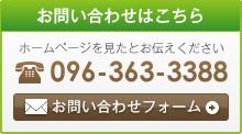 お問い合わせはこちら ホームページを見たとお伝えください 096-363-3388 お問い合せフォーム